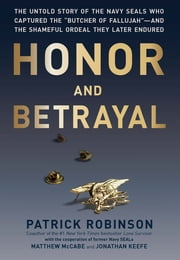 "Honor and Betrayal - The Untold Story of the Navy SEALs Who Captured the ""Butcher of Fallujah""--and the Shameful Ordeal They Later Endured ebook by Patrick Robinson"