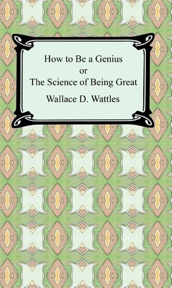 How to be a Genius or The Science of Being Great ebook by Wallace D. Wattles