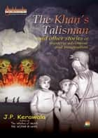 The Khan's Talisman …and other stories of mystery adventure and imagination ebook by J.P.KERAWALA