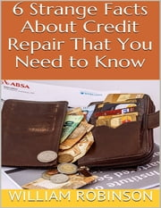 6 Strange Facts About Credit Repair That You Need to Know ebook by William Robinson