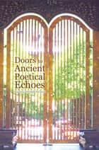Doors to Ancient Poetical Echoes - Journeys Through the Door ebook by George E.