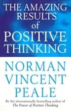 The Amazing Results Of Positive Thinking ebook by Norman Vincent Peale