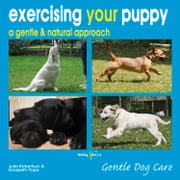 Exercising your puppy: a gentle & natural approach - Gentle Dog care ebook by Julia Robertson,Elisabeth Pope