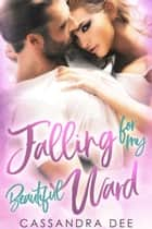 Falling for My Beautiful Ward - A Forbidden Billionaire Romance ebook by Cassandra Dee