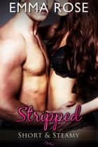 Stripped - Short & Steamy ebook by Emma Rose