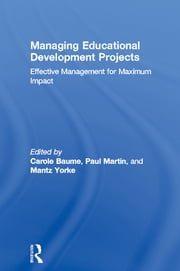 Managing Educational Development Projects - Effective Management for Maximum Impact ebook by Carole Baume,Paul Martin,Mantz Yorke