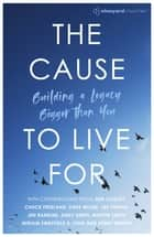 The Cause to Live For - Building a Legacy Bigger Than You ebook by Ben Cooley, Chuck Freeland, Dave Miller,...