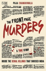 The Front Page Murders - Inside the serial killings that shocked india ebook by Puja Changoiwala