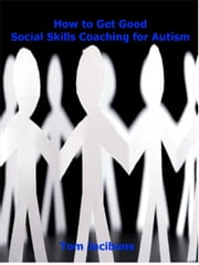 How to Get Good Social Skills Coaching for Autism ebook by Tom Jacibons