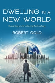 Dwelling in a New World - Revealing a Life-Altering Technology ebook by Robert Gold