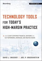 Technology Tools for Today's High-Margin Practice - How Client-Centered Financial Advisors Can Cut Paperwork, Overhead, and Wasted Hours ebook by David J. Drucker,Joel P. Bruckenstein