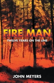 Fire Man - Twelve Years on the Line ebook by John Meyers