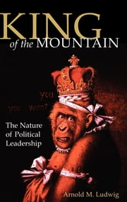 King of the Mountain - The Nature of Political Leadership ebook by Arnold M. Ludwig