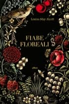 Fiabe floreali ebook by Louisa May Alcott, Claudio Mapelli