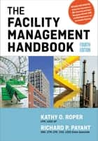 The Facility Management Handbook ebook by Kathy O. Roper, CFM, LEED AP,...