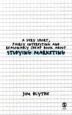 A Very Short, Fairly Interesting and Reasonably Cheap Book about Studying Marketing ebook by Jim Blythe