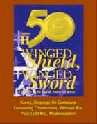 Winged Shield, Winged Sword: A History of the United States Air Force, Volume II, 1950-1997 - Korea, Strategic Air Command, Containing Communism, Vietnam War, Post-Cold War, Modernization ebook by Progressive Management