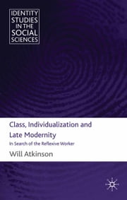 Class, Individualization and Late Modernity - In Search of the Reflexive Worker ebook by W. Atkinson