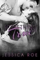 Something True ebook by Jessica Roe