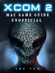 Xcom 2 Mac Game Guide Unofficial ebook by The Yuw