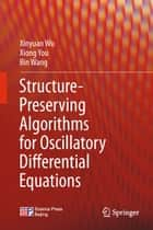 Structure-Preserving Algorithms for Oscillatory Differential Equations ebook by Xinyuan Wu, Xiong You, Bin Wang