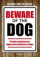 Beware Of The Dog - Positive Solutions For Aggressive Behavior In Dogs ebook by Pat Miller
