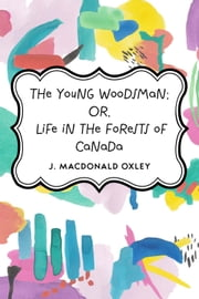 The Young Woodsman; Or, Life in the Forests of Canada ebook by J. Macdonald Oxley