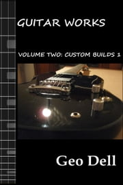 Guitar Works Volume Two: Custom Builds 1 ebook by Geo Dell