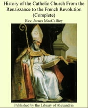 History of The Catholic Church From The Renaissance to The French Revolution (Complete) ebook by Rev. James MacCaffrey