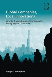 Global Companies, Local Innovations - Why the Engineering Aspects of Innovation Making Require Co-location ebook by Dr Yasuyuki Motoyama,Professor Peter Nijkamp,Professor Jessie P H Poon,Professor Mike Taylor