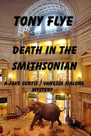 Death in the Smithsonian, A Jake Curtis / Vanessa Malone Mystery ebook by Tony Flye