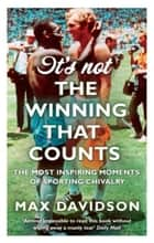 It's Not the Winning that Counts - The Most Inspiring Moments of Sporting Chivalry ebook by Max Davidson