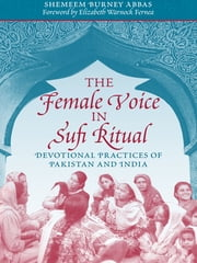 The Female Voice in Sufi Ritual - Devotional Practices of Pakistan and India ebook by Shemeem Burney Abbas,Elizabeth Warnock Fernea