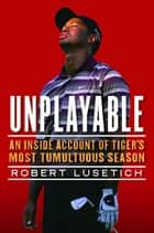 Unplayable - An Inside Account of Tiger's Most Tumultuous Season ebook by Robert Lusetich