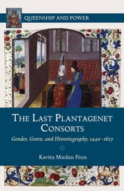 The Last Plantagenet Consorts - Gender, Genre, and Historiography, 1440-1627 ebook by Kavita Mudan Finn