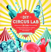 DIY Circus Lab for Kids - A Family- Friendly Guide for Juggling, Balancing, Clowning, and Show-Making ebook by Jackie Leigh Davis