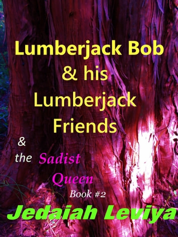 Lumberjack Bob & his Lumberjack Friends & the Sadist Queen Book #2 ebook by Jedaiah Leviya