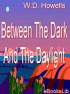 Between The Dark And The Daylight ebook by William Dean Howells