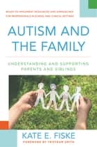 Autism and the Family: Understanding and Supporting Parents and Siblings ebook by Kate E. Fiske,Tristram Smith