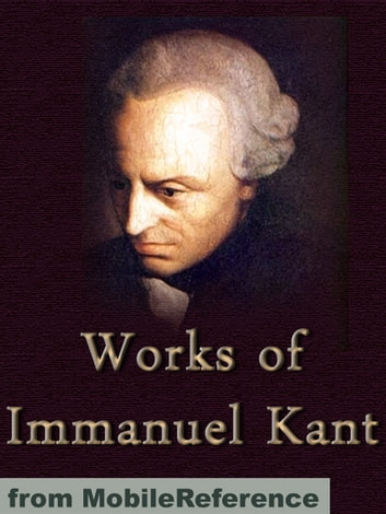 Works Of Immanuel Kant: Including Critique Of Pure Reason, Critique Of Practical Reason, Groundwork Of The Metaphysics Of Morals & More (Mobi Collected Works) ebook by Immanuel Kant