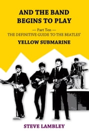 And the Band Begins to Play. Part Ten: The Definitive Guide to the Beatles' Yellow Submarine ebook by Steve Lambley