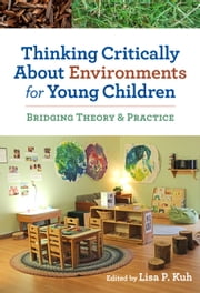 Thinking Critically About Environments for Young Children - Bridging Theory & Practice ebook by Lisa P. Kuh