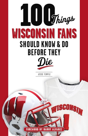 100 Things Wisconsin Fans Should Know & Do Before They Die ebook by Jesse Temple,Barry Alvarez