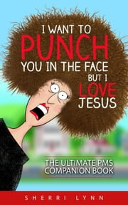 I Want To Punch You In The Face But I Love Jesus: The Ultimate PMS Companion ebook by Sherri Lynn