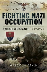 Fighting Nazi Occupation: British Resistance 1939-1945 ebook by Atkin, Malcolm