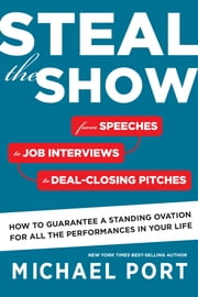 Steal the Show - From Speeches to Job Interviews to Deal-Closing Pitches, How to Guarantee a Standing Ovation for All the Performances in Your Life ebook by Michael Port
