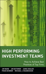 High Performing Investment Teams - How to Achieve Best Practices of Top Firms ebook by Jim Ware,Jim Dethmer,Jamie Ziegler,Fran Skinner,Michael J. Mauboussin