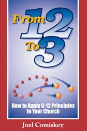 From 12 to 3 - How to Apply G-12 Principles in Your Church ebook by Joel Comiskey