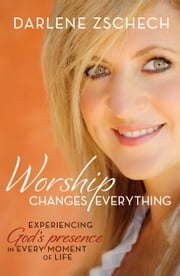 Worship Changes Everything - Experiencing God's Presence in Every Moment of Life ebook by Darlene Zschech