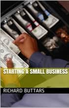 Starting A Small Business ebook by Richard Buttars